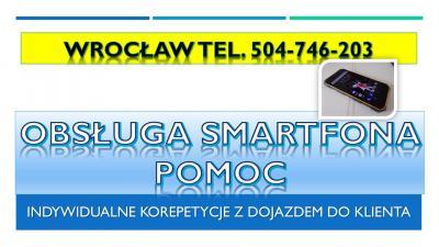 Obsługa smartfona, tel. 504-746-203. Wrocław, nauka, korepetycje,pomoc, Samsung, Huawei, Apple, LG, Xiaomi, Nokia, Sony, Motorola, HTC, Lenovo.