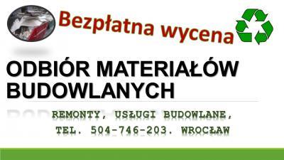 Odbiór materiałów budowlanych, tel. 504-746-203. Wywóz pozostałych materiałów budowlanych, sprzątanie działek budowlanych , po budowie. Wywóz gruzu, odpadów budowlanych. Wrocław, cennik