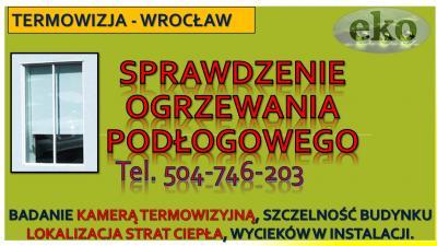 Sprawdzenie ogrzewania podłogowego, tel. 504-746-203, cena, Wrocław, lokalizacja wycieku.sprawdzenie szczelności podłogówki,  ogrzewania podłogowego, termografia w budownictwie, kamera termiczna na podczerwień.