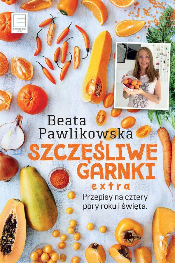 """Beata Pawlikowska, Szczęśliwe Garnki EXTRA. Przepisy na cztery pory roku i święta"""""""
