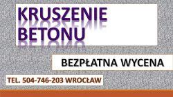 Wyburzenie, rozbiórka, cena. tel. 504-746-203. Wrocław. Prace rozbiórkowe, kucie betonu, posadzki, podłogi
