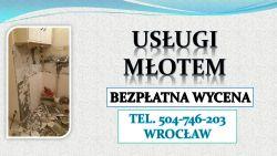 Wyburzenie ściany, cena Wrocław. tel. 504-746-203. Usługi młotem,pneumetycznym, hydraulicznym