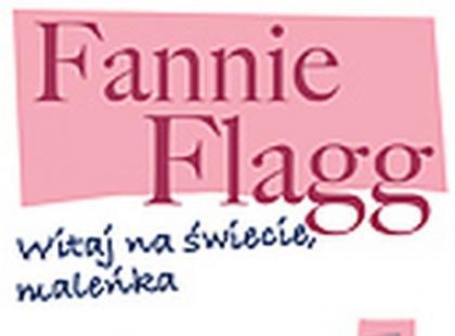 """""""Witaj na świecie, Maleńka"""" bestsellerowej autorki Fannie Flagg"""