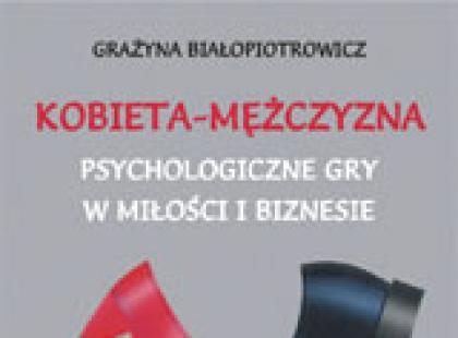 Kobieta - Mężczyzna. Psychologiczne gry w miłości i biznesie - Grażyna Białopiotrowicz