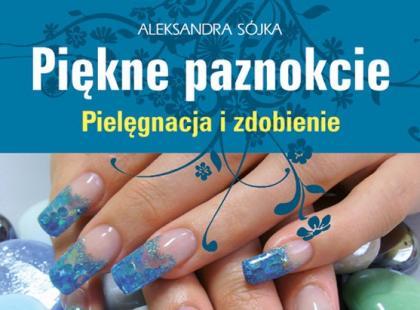 """""""Piękne paznokcie. Pielęgnacja i zdobienie"""", Aleksandra Sójka"""