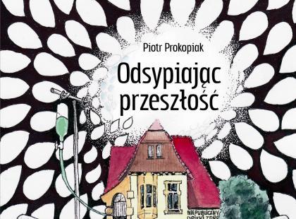 """Piotr Prokopiak """"Odsypiając przeszłość"""""""