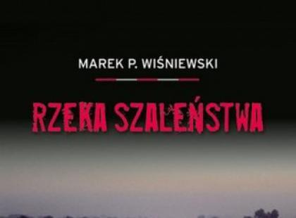 """""""Rzeka szaleństwa"""" Marek P. Wiśniewski"""