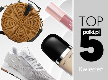 TOP 5 na kwiecień 2018 - wybór redaktor działu Moda i Uroda