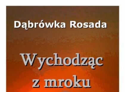 """""""Wychodząc z mroku"""" Dąbrówka Rosada"""