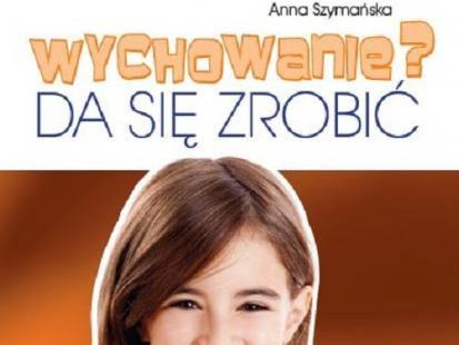 """""""Wychowanie? Da się zrobić"""" - nowy poradnik Anny Szymańskiej"""
