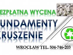 Fundamenty, kruszenie, skuwanie, cennik, tel. 504-746-203. Wrocław, rozbiórka, wyburzenie.