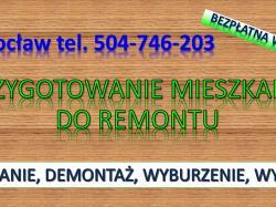 Przygotowanie mieszkania do remontu, cennik. tel. 504-746-203, Wrocław.Oleśnica, Trzebnica, Czernica, Mirków, Kiełczów, Chrząstawa, Nadolice, Siechnice, Bielany Wrocławskie, Jelcz Laskowice, Oława, Długołęka, Dobroszyce, Kamieniec Wrocławski