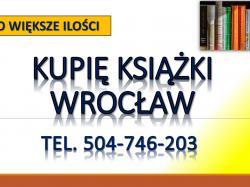 Skup książek, Wrocłąw. Tel. 504-746-203.Kupię książki  Kupię książki, tylko większe ilości. Odbiór książek z domu mieszkania. Kupię dublety z biblioteki, likwidowane zbiory, biblioteki szkolnej, zakładowej. Antykwariat,