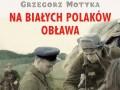 Na białych Polaków obława - książka Grzegorza Motyki
