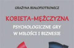 Kobieta - M�czyzna. Psychologiczne gry w mi�o�ci i biznesie - Gra�yna Bia�opiotrowicz