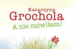 Katarzyna Grochola: A nie m�wi�am!